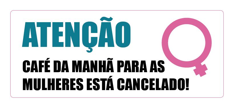 ATENÇÃO: CAFÉ DA MANHÃ PARA AS MULHERES ESTÁ CANCELADO!